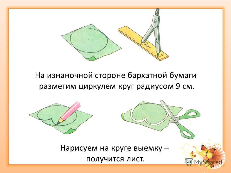 На изнаночной стороне бархатной бумаги разметим циркулем круг радиусом 9 см. Нарисуем на круге выемку – получится лист.