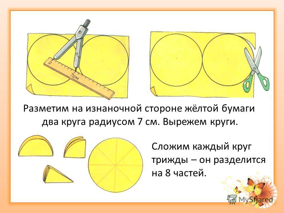 Разметим на изнаночной стороне жёлтой бумаги два круга радиусом 7 см. Вырежем круги. Сложим каждый круг трижды – он разделится на 8 частей.