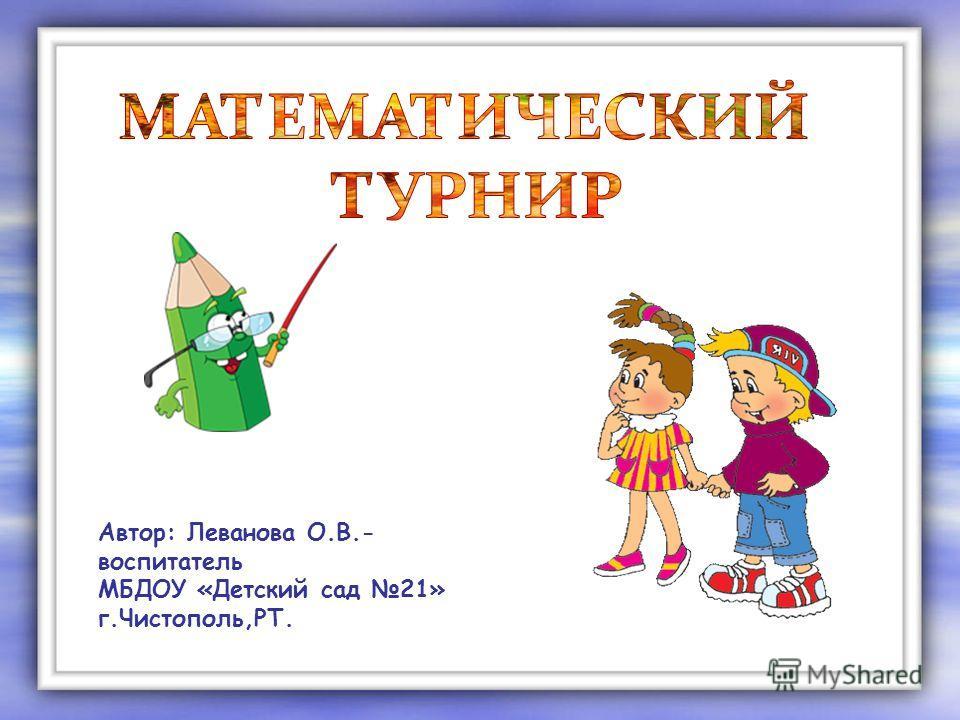 Автор: Леванова О.В.- воспитатель МБДОУ «Детский сад 21» г.Чистополь,РТ.
