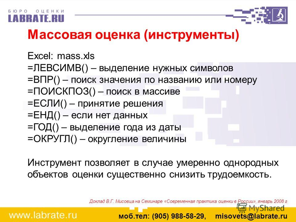 Массовая оценка (инструменты) моб.тел: (905) 988-58-29, misovets@labrate.ru Excel: mass.xls =ЛЕВСИМВ() – выделение нужных символов =ВПР() – поиск значения по названию или номеру =ПОИСКПОЗ() – поиск в массиве =ЕСЛИ() – принятие решения =ЕНД() – если н