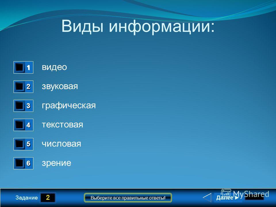 2 Задание Выберите все правильные ответы! Виды информации: видео звуковая графическая текстовая числовая зрение 1 1 2 1 3 1 4 1 5 1 6 0 Далее
