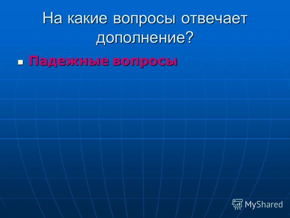 На какие вопросы отвечает дополнение? Падежные вопросы Падежные вопросы