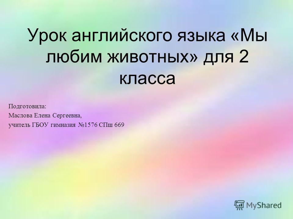Урок английского языка «Мы любим животных» для 2 класса Подготовила: Маслова Елена Сергеевна, учитель ГБОУ гимназия 1576 СПш 669