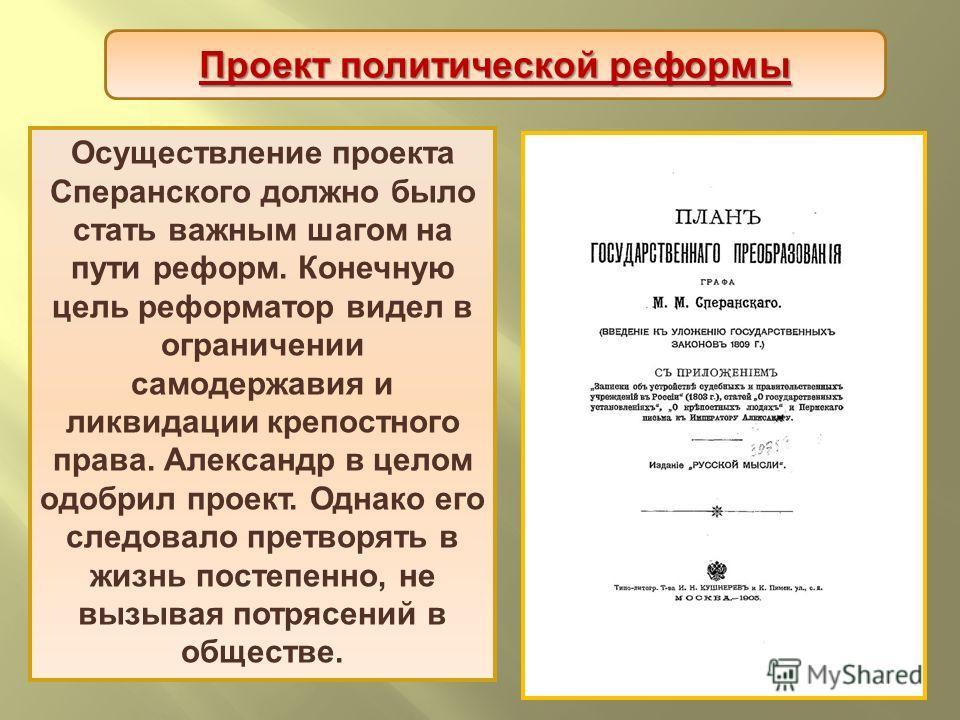 Осуществление проекта Сперанского должно было стать важным шагом на пути реформ. Конечную цель реформатор видел в ограничении самодержавия и ликвидации крепостного права. Александр в целом одобрил проект. Однако его следовало претворять в жизнь посте
