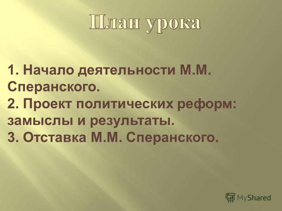 1. Начало деятельности М. М. Сперанского. 2. Проект политических реформ : замыслы и результаты. 3. Отставка М. М. Сперанского.