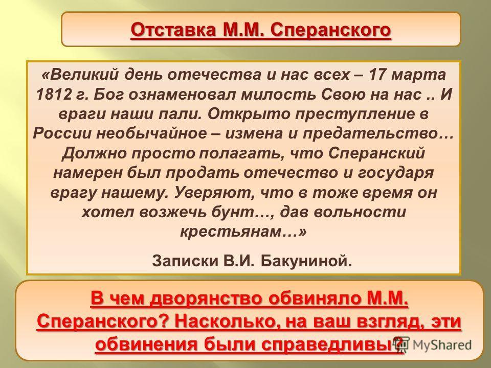« Великий день отечества и нас всех – 17 марта 1812 г. Бог ознаменовал милость Свою на нас.. И враги наши пали. Открыто преступление в России необычайное – измена и предательство … Должно просто полагать, что Сперанский намерен был продать отечество