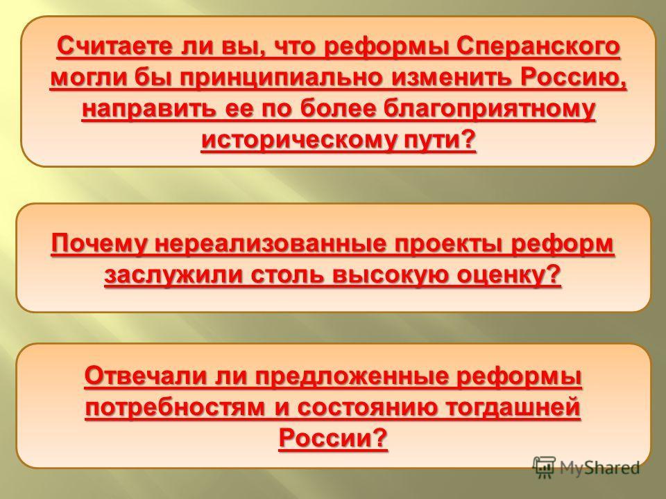 Считаете ли вы, что реформы Сперанского могли бы принципиально изменить Россию, направить ее по более благоприятному историческому пути ? Почему нереализованные проекты реформ заслужили столь высокую оценку ? Отвечали ли предложенные реформы потребно