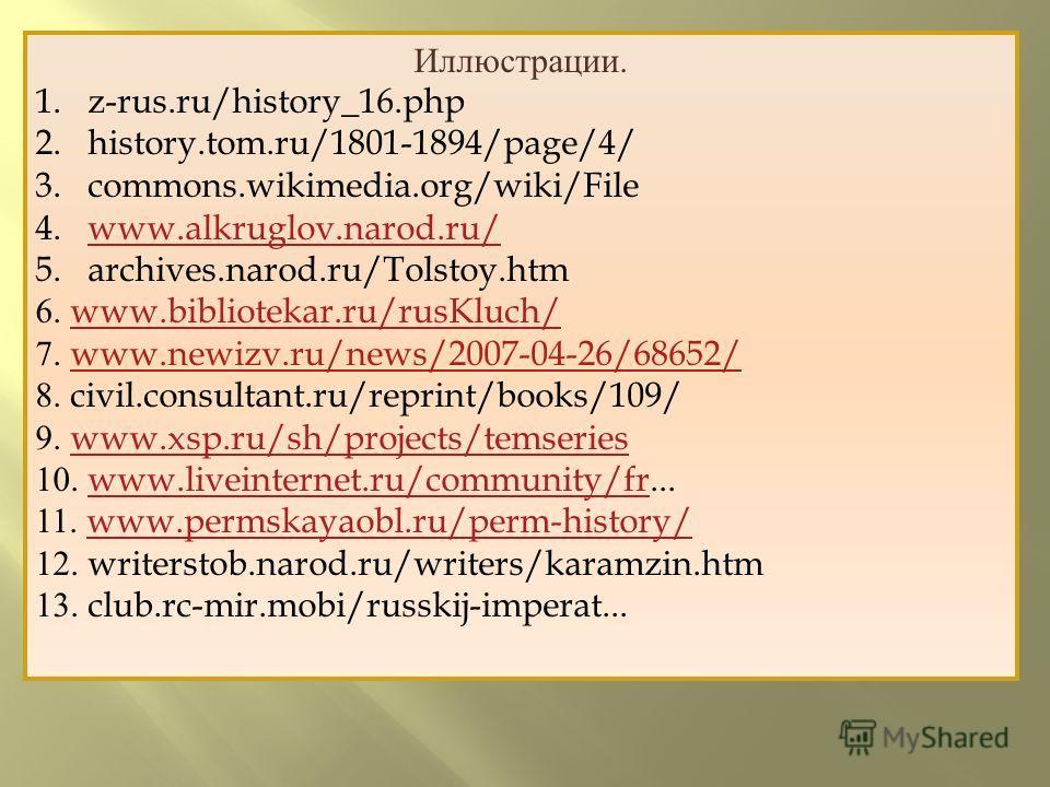 Иллюстрации. 1.z-rus.ru/history_16. php 2.history.tom.ru/1801-1894/page/4/ 3.commons.wikimedia.org/wiki/File 4.www.alkruglov.narod.ru/www.alkruglov.narod.ru/ 5.archives.narod.ru/Tolstoy.htm 6. www.bibliotekar.ru/rusKluch/www.bibliotekar.ru/rusKluch/