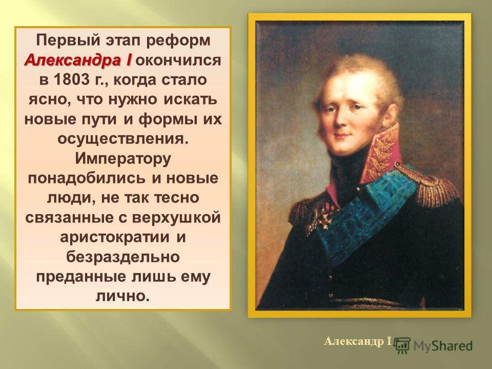 Александра I Первый этап реформ Александра I окончился в 1803 г., когда стало ясно, что нужно искать новые пути и формы их осуществления. Императору понадобились и новые люди, не так тесно связанные с верхушкой аристократии и безраздельно преданные л