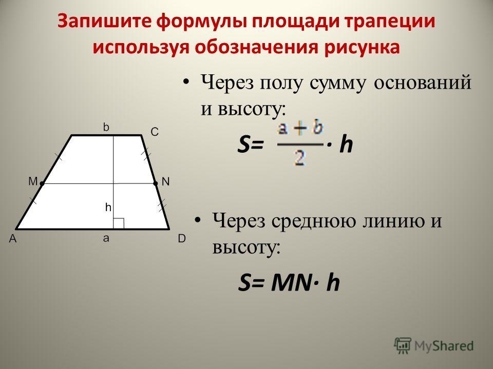 Через полу сумму оснований и высоту: S= h Через среднюю линию и высоту: S= MN h Запишите формулы площади трапеции используя обозначения рисунка