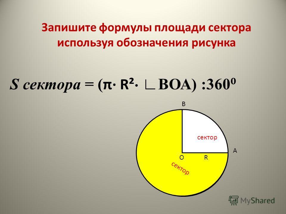 S сектора = ( π R² ВОА) :360 R B O A сектор Запишите формулы площади сектора используя обозначения рисунка
