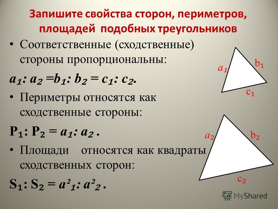 Соответственные (сходственные) стороны пропорциональны: a : a =b : b = c : c. Периметры относятся как сходственные стороны: P : P = a : a. Площади относятся как квадраты сходственных сторон: S : S = a² : a². a b c a b c Запишите свойства сторон, пери