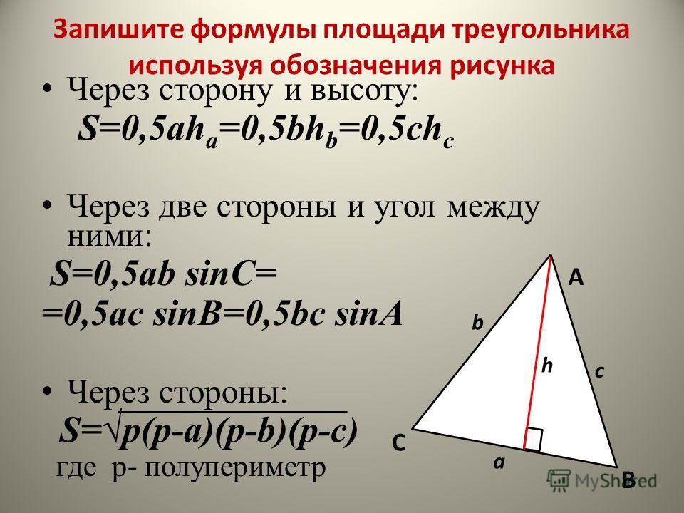 Запишите формулы площади треугольника используя обозначения рисунка Ч ерез сторону и высоту: S=0,5ah а =0,5bh b =0,5ch c Ч ерез две стороны и угол между ними: S=0,5ab sinC= =0,5ac sinВ=0,5bc sinА Ч ерез стороны: S=p(p-a)(p-b)(p-c) где p- полупериметр