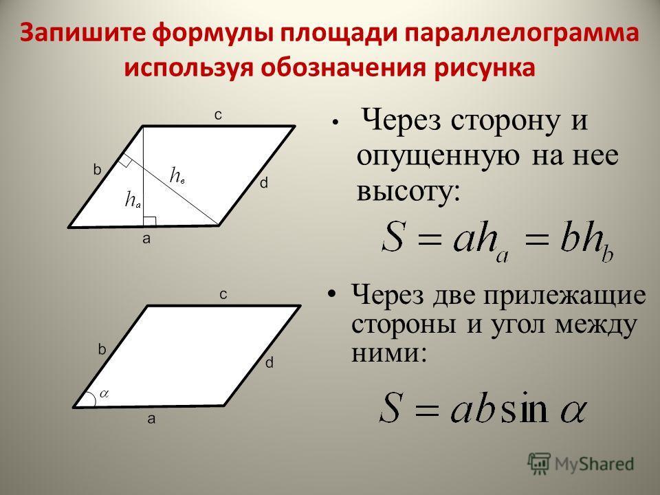 Через сторону и опущенную на нее высоту: Через две прилежащие стороны и угол между ними: Запишите формулы площади параллелограмма используя обозначения рисунка