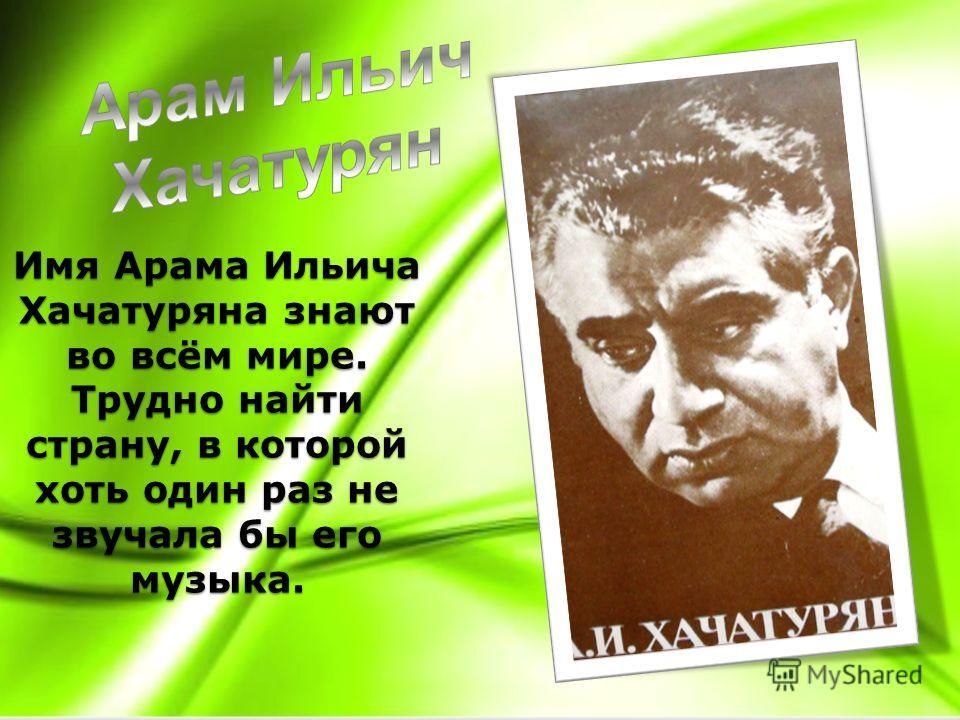 Имя Арама Ильича Хачатуряна знают во всём мире. Трудно найти страну, в которой хоть один раз не звучала бы его музыка.