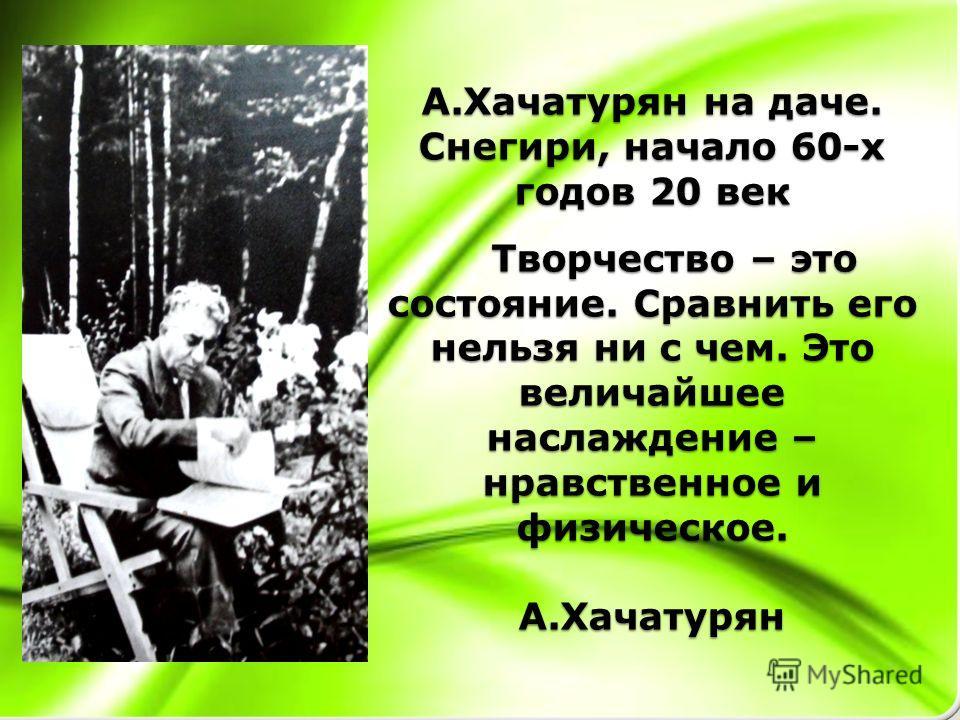 А.Хачатурян на даче. Снегири, начало 60-х годов 20 век Творчество – это состояние. Сравнить его нельзя ни с чем. Это величайшее наслаждение – нравственное и физическое. А.Хачатурян
