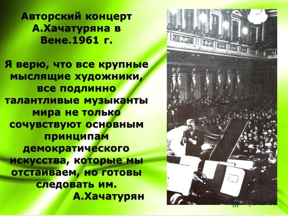 Авторский концерт А.Хачатуряна в Вене.1961 г. Я верю, что все крупные мыслящие художники, все подлинно талантливые музыканты мира не только сочувствуют основным принципам демократического искусства, которые мы отстаиваем, но готовы следовать им. А.Ха