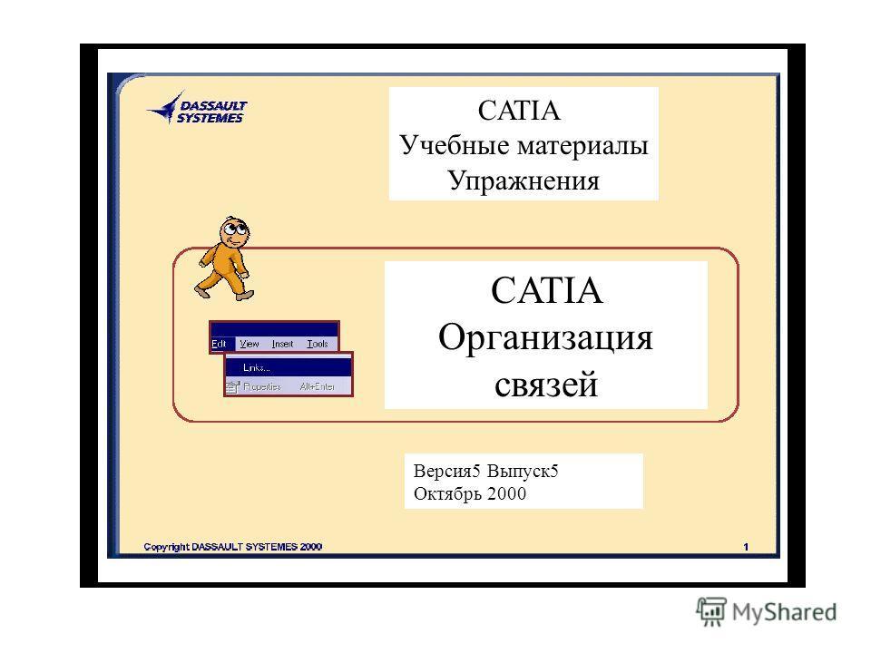 CATIA Учебные материалы Упражнения CATIA Организация связей Версия 5 Выпуск 5 Октябрь 2000