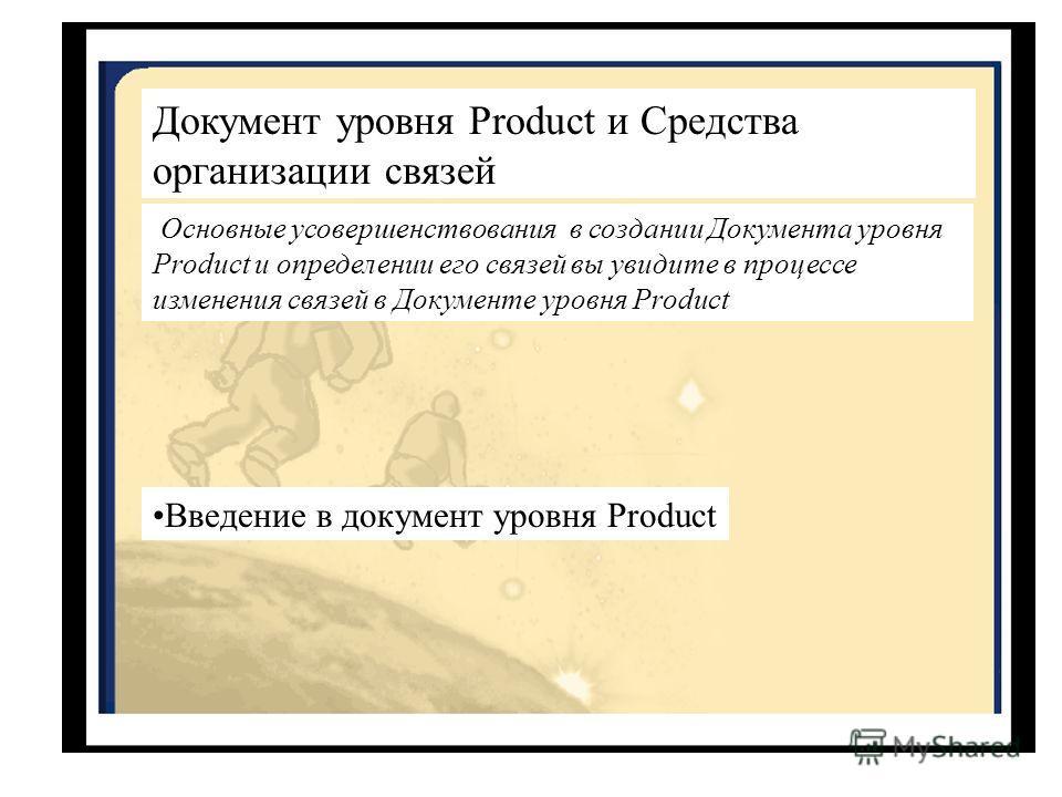 Документ уровня Product и Средства организации связей Основные усовершенствования в создании Документа уровня Product и определении его связей вы увидите в процессе изменения связей в Документе уровня Product Введение в документ уровня Product