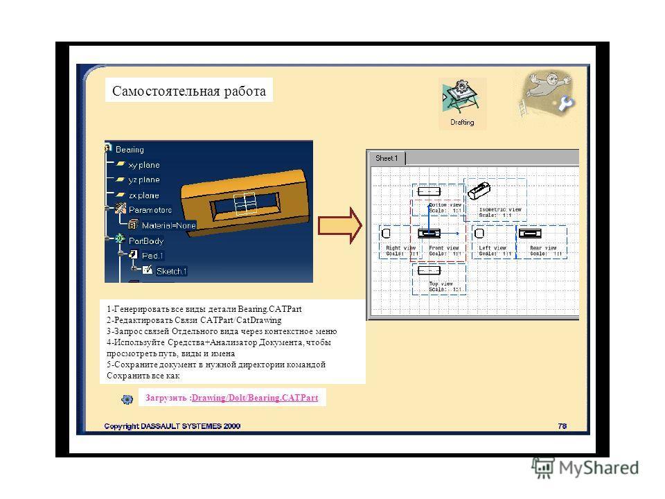 Самостоятельная работа 1-Генерировать все виды детали Bearing.CATPart 2-Редактировать Связи CATPart/CatDrawing 3-Запрос связей Отдельного вида через контекстное меню 4-Используйте Средства+Анализатор Документа, чтобы просмотреть путь, виды и имена 5-