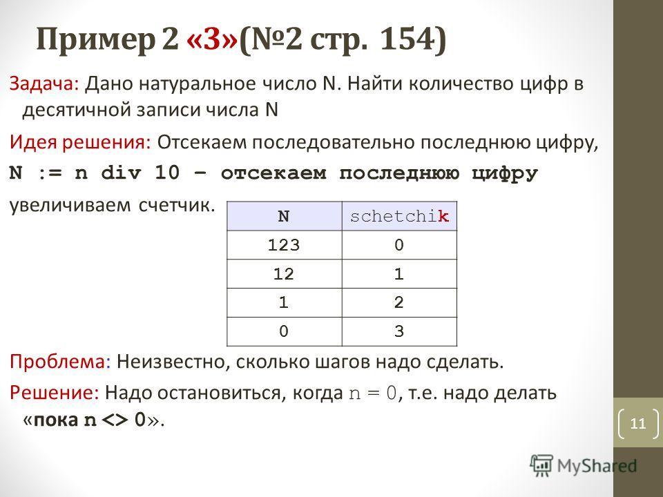 Пример 2 «3»(2 стр. 154) Задача: Дано натуральное число N. Найти количество цифр в десятичной записи числа N Идея решения: Отсекаем последовательно последнюю цифру, N := n div 10 – отсекаем последнюю цифру увеличиваем счетчик. Проблема: Неизвестно, с
