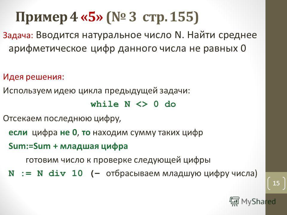 Пример 4 «5» ( 3 стр. 155) Задача: Вводится натуральное число N. Найти среднее арифметическое цифр данного числа не равных 0 Идея решения: Используем идею цикла предыдущей задачи: while N  0 do Отсекаем последнюю цифру, если цифра не 0, то находим су