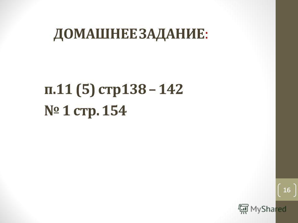 ДОМАШНЕЕ ЗАДАНИЕ: п.11 (5) стр 138 – 142 1 стр. 154 16
