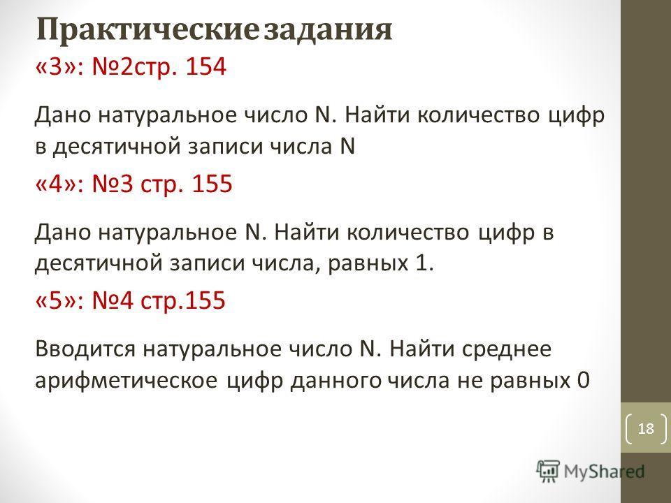 18 Практические задания «3»: 2 стр. 154 Дано натуральное число N. Найти количество цифр в десятичной записи числа N «4»: 3 стр. 155 Дано натуральное N. Найти количество цифр в десятичной записи числа, равных 1. «5»: 4 стр.155 Вводится натуральное чис
