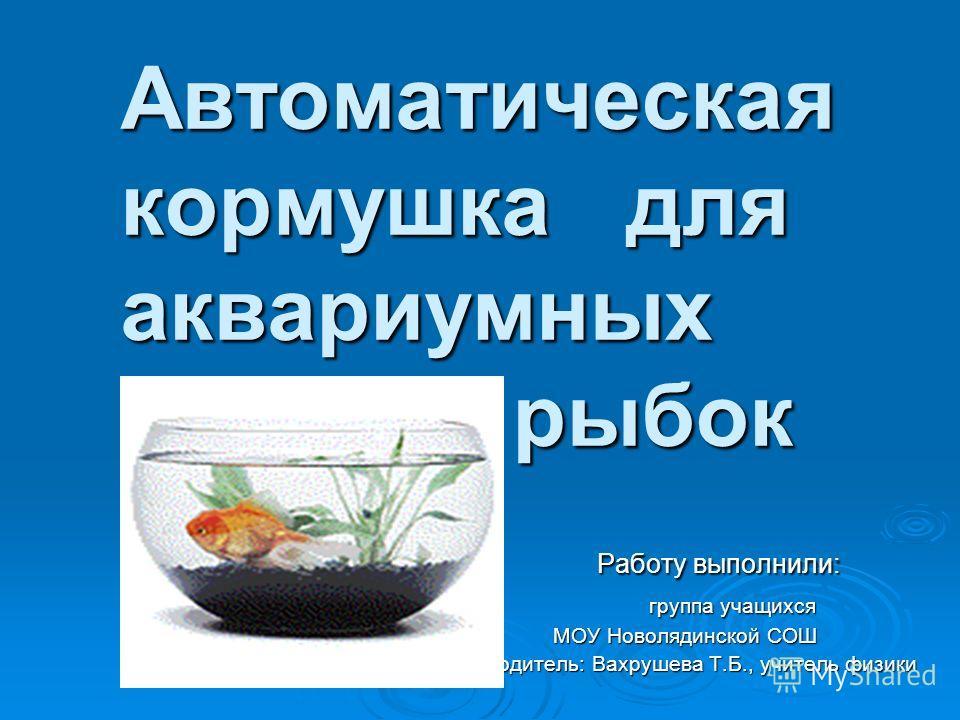 Автоматическая кормушка для аквариумных рыбок Автоматическая кормушка для аквариумных рыбок Работу выполнили: Работу выполнили: группа учащихся группа учащихся МОУ Новолядинской СОШ МОУ Новолядинской СОШ Руководитель: Вахрушева Т.Б., учитель физики Р