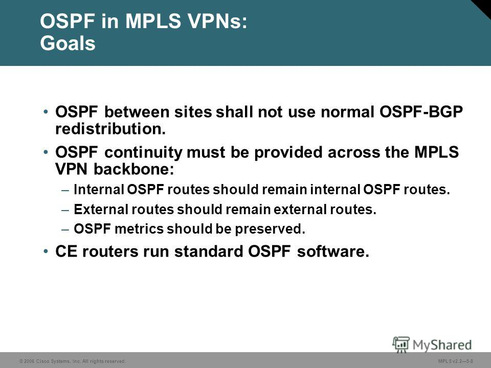 © 2006 Cisco Systems, Inc. All rights reserved. MPLS v2.25-8 OSPF in MPLS VPNs: Goals OSPF between sites shall not use normal OSPF-BGP redistribution. OSPF continuity must be provided across the MPLS VPN backbone: –Internal OSPF routes should remain