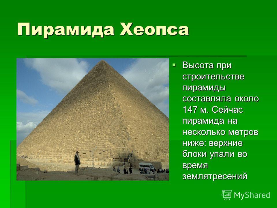 Пирамида Хеопса Высота при строительстве пирамиды составляла около 147 м. Сейчас пирамида на несколько метров ниже: верхние блоки упали во время землятресений Высота при строительстве пирамиды составляла около 147 м. Сейчас пирамида на несколько метр