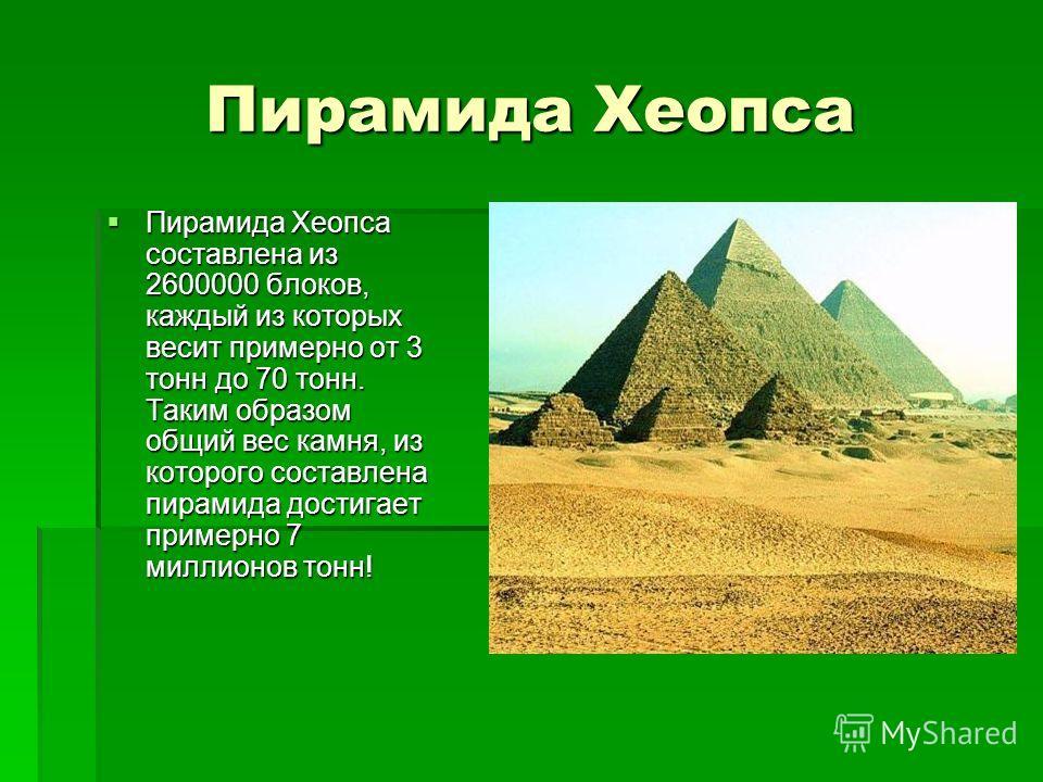 Пирамида Хеопса Пирамида Хеопса составлена из 2600000 блоков, каждый из которых весит примерно от 3 тонн до 70 тонн. Таким образом общий вес камня, из которого составлена пирамида достигает примерно 7 миллионов тонн! Пирамида Хеопса составлена из 260
