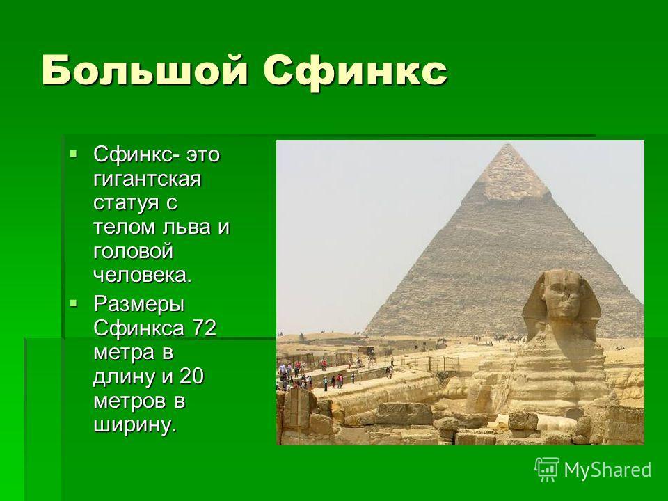 Большой Сфинкс Сфинкс- это гигантская статуя с телом льва и головой человека. Сфинкс- это гигантская статуя с телом льва и головой человека. Размеры Сфинкса 72 метра в длину и 20 метров в ширину. Размеры Сфинкса 72 метра в длину и 20 метров в ширину.