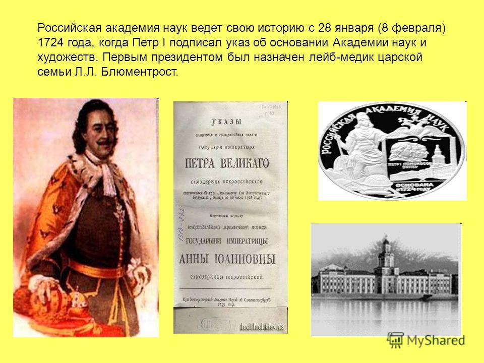 Российская академия наук ведет свою историю с 28 января (8 февраля) 1724 года, когда Петр I подписал указ об основании Академии наук и художеств. Первым президентом был назначен лейб-медик царской семьи Л.Л. Блюментрост.