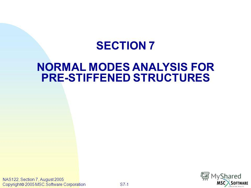 S7-1 NAS122, Section 7, August 2005 Copyright 2005 MSC.Software Corporation SECTION 7 NORMAL MODES ANALYSIS FOR PRE-STIFFENED STRUCTURES