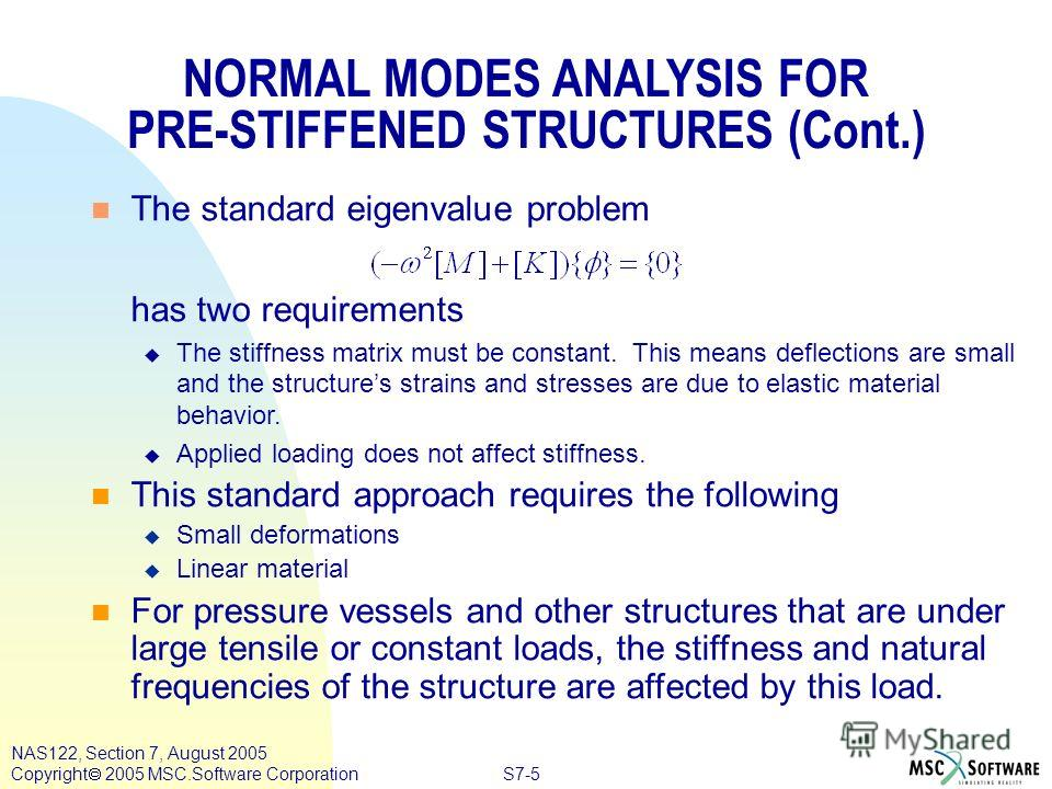 S7-5 NAS122, Section 7, August 2005 Copyright 2005 MSC.Software Corporation n The standard eigenvalue problem has two requirements u The stiffness matrix must be constant. This means deflections are small and the structures strains and stresses are d