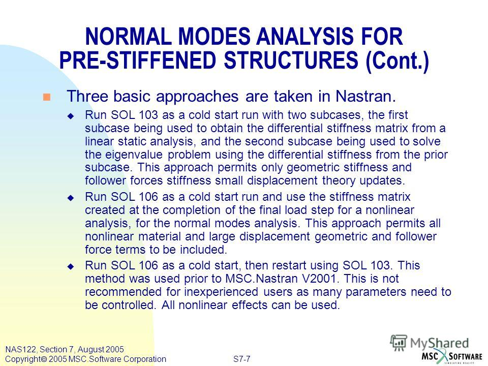 S7-7 NAS122, Section 7, August 2005 Copyright 2005 MSC.Software Corporation n Three basic approaches are taken in Nastran. u Run SOL 103 as a cold start run with two subcases, the first subcase being used to obtain the differential stiffness matrix f