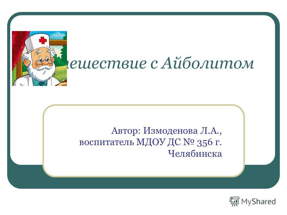 Путешествие с Айболитом Автор: Измоденова Л.А., воспитатель МДОУ ДС 356 г. Челябинска