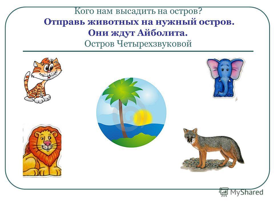 Кого нам высадить на остров? Отправь животных на нужный остров. Они ждут Айболита. Остров Четырехзвуковой