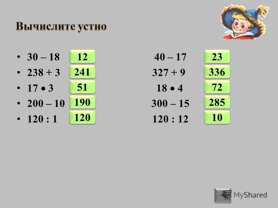 30 – 18 40 – 17 238 + 3 327 + 9 17 3 18 4 200 – 10 300 – 15 120 : 1 120 : 12 2411251190120336237228510
