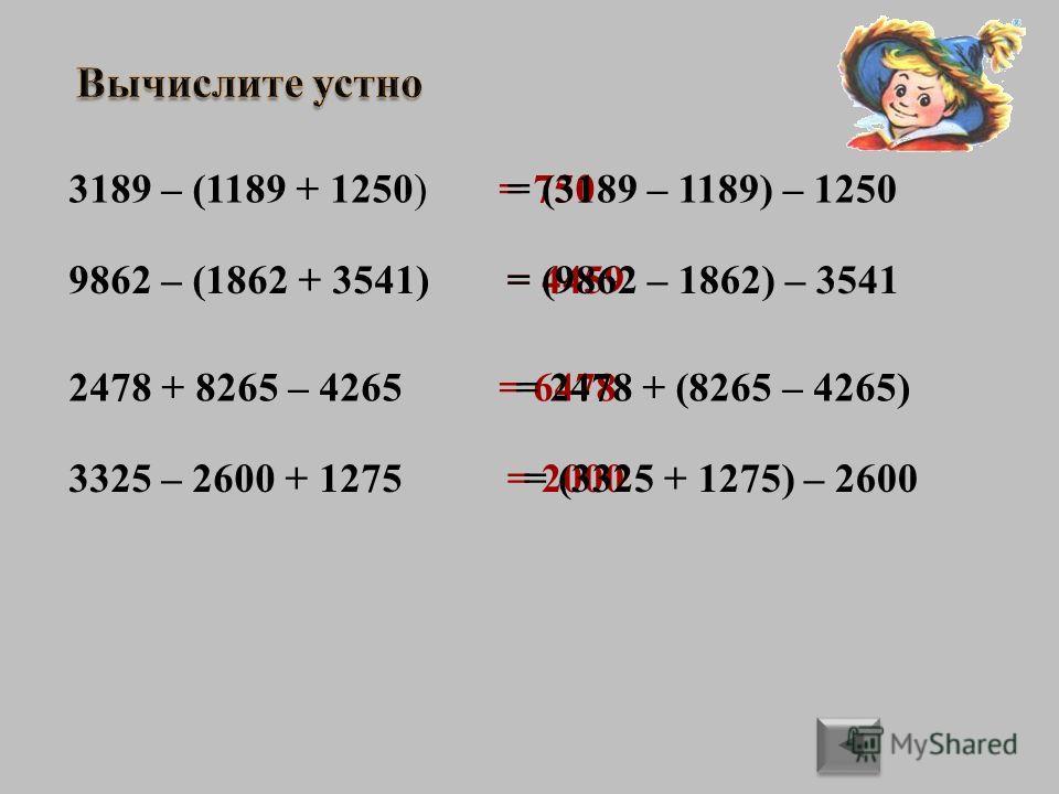 3189 – (1189 + 1250)= 750= (3189 – 1189) – 1250 9862 – (1862 + 3541)= 4459= (9862 – 1862) – 3541 2478 + 8265 – 4265= 6478= 2478 + (8265 – 4265) 3325 – 2600 + 1275= 2000= (3325 + 1275) – 2600