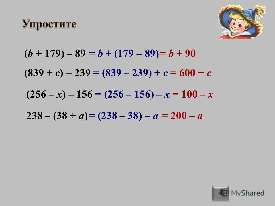 (b + 179) – 89 (839 + c) – 239 (256 – x) – 156 238 – (38 + a) = b + (179 – 89) = (839 – 239) + c = (256 – 156) – x = (238 – 38) – a = b + 90 = 600 + c = 100 – x = 200 – a