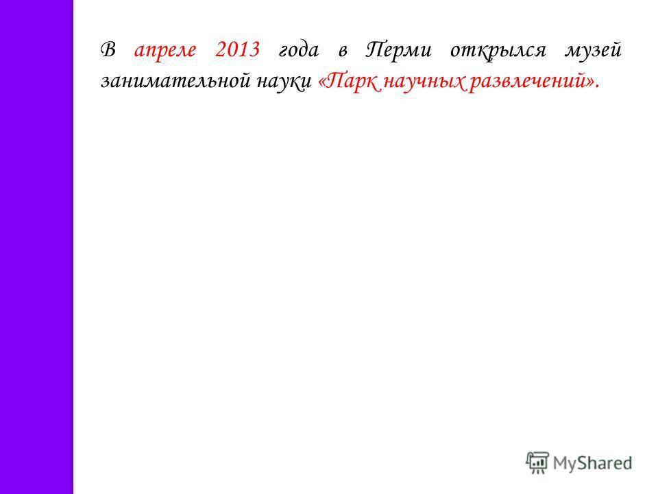 В апреле 2013 года в Перми открылся музей занимательной науки «Парк научных развлечений».