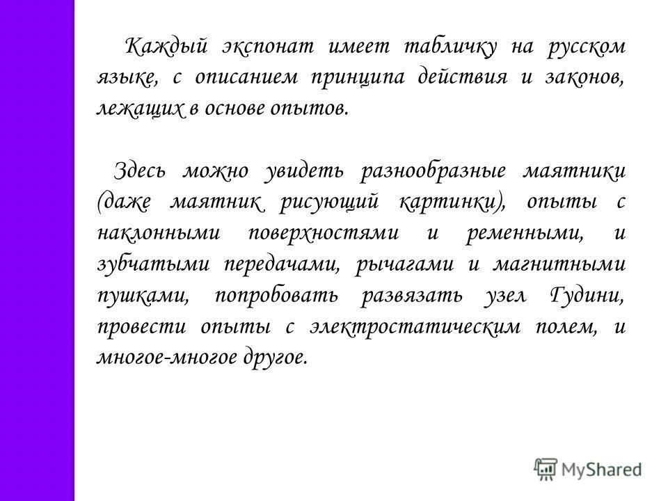Каждый экспонат имеет табличку на русском языке, с описанием принципа действия и законов, лежащих в основе опытов. Здесь можно увидеть разнообразные маятники (даже маятник рисующий картинки), опыты с наклонными поверхностями и ременными, и зубчатыми