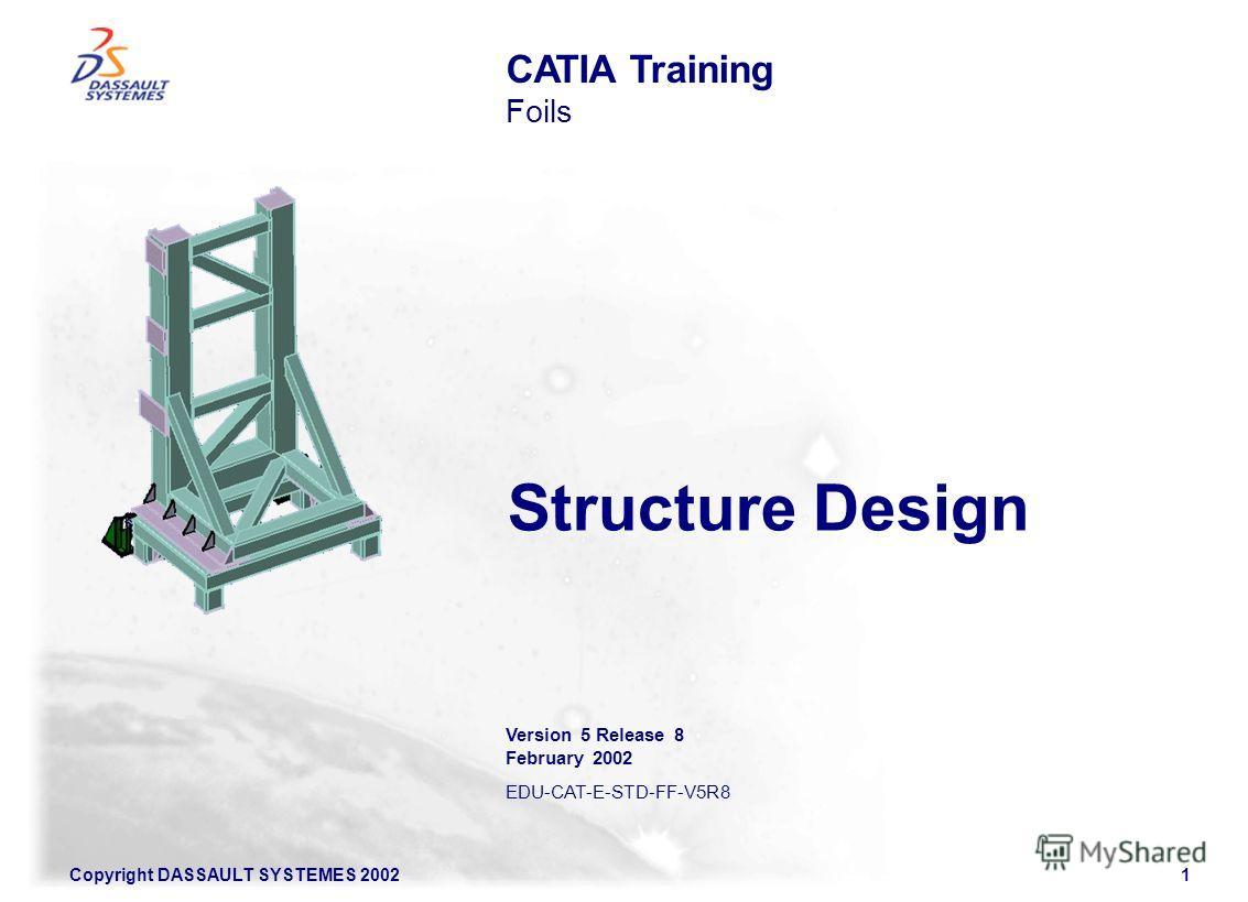 Copyright DASSAULT SYSTEMES 20021 Structure Design CATIA Training Foils Version 5 Release 8 February 2002 EDU-CAT-E-STD-FF-V5R8