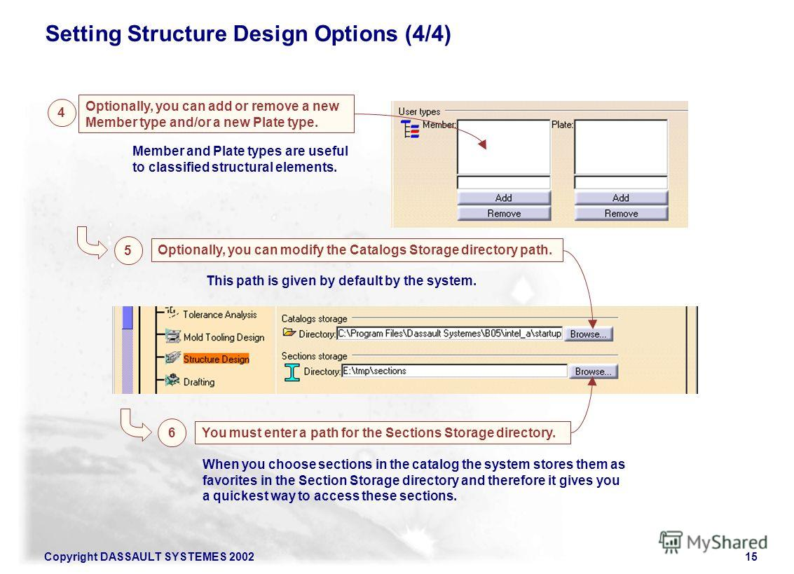 Copyright DASSAULT SYSTEMES 200215 Setting Structure Design Options (4/4) Optionally, you can add or remove a new Member type and/or a new Plate type. 4 5 Member and Plate types are useful to classified structural elements. Optionally, you can modify