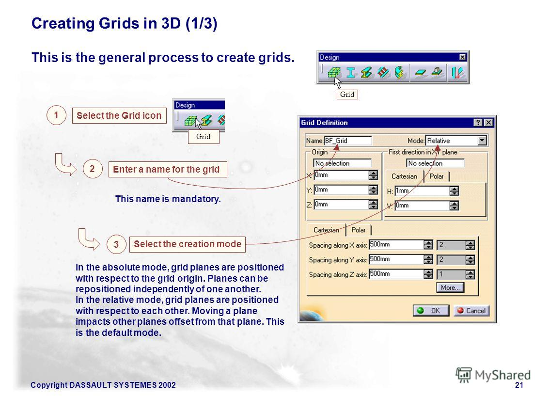 Copyright DASSAULT SYSTEMES 200221 Creating Grids in 3D (1/3) This is the general process to create grids. 1 Select the Grid icon Enter a name for the grid 2 Grid This name is mandatory. Select the creation mode 3 In the absolute mode, grid planes ar
