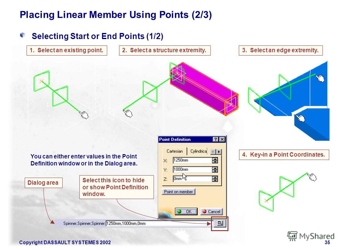 Copyright DASSAULT SYSTEMES 200235 Placing Linear Member Using Points (2/3) Selecting Start or End Points (1/2) 2. Select a structure extremity.1. Select an existing point.3. Select an edge extremity. 4. Key-in a Point Coordinates. Select this icon t