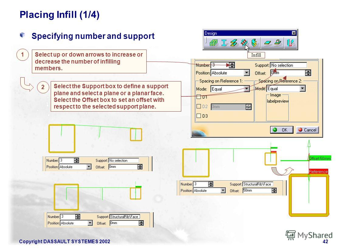 Copyright DASSAULT SYSTEMES 200242 Placing Infill (1/4) Specifying number and support 2 Select the Support box to define a support plane and select a plane or a planar face. Select the Offset box to set an offset with respect to the selected support