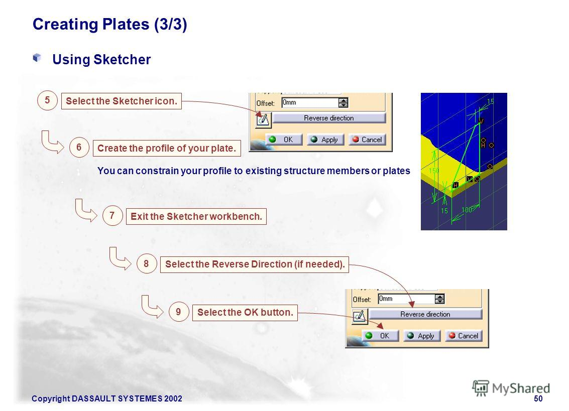 Copyright DASSAULT SYSTEMES 200250 You can constrain your profile to existing structure members or plates Creating Plates (3/3) Using Sketcher Select the Sketcher icon. 5 Create the profile of your plate. 6 Exit the Sketcher workbench. 7 Select the R
